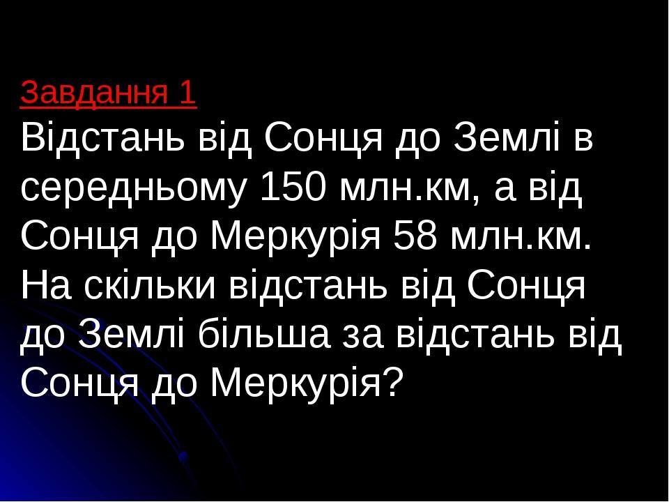 Завдання 1 Відстань від Сонця до Землі в середньому 150 млн.км, а від Сонця до Меркурія 58 млн.км. На скільки відстань від Сонця до Землі більша за...