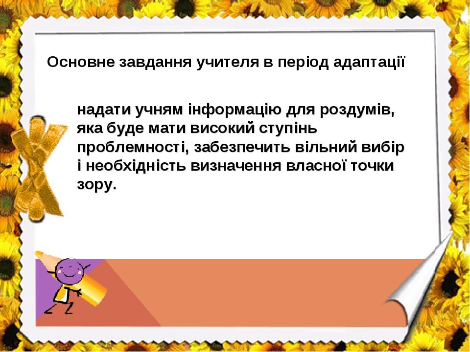 Основне завдання учителя в період адаптації надати учням інформацію для роздумів, яка буде мати високий ступінь проблемності, забезпечить вільний в...