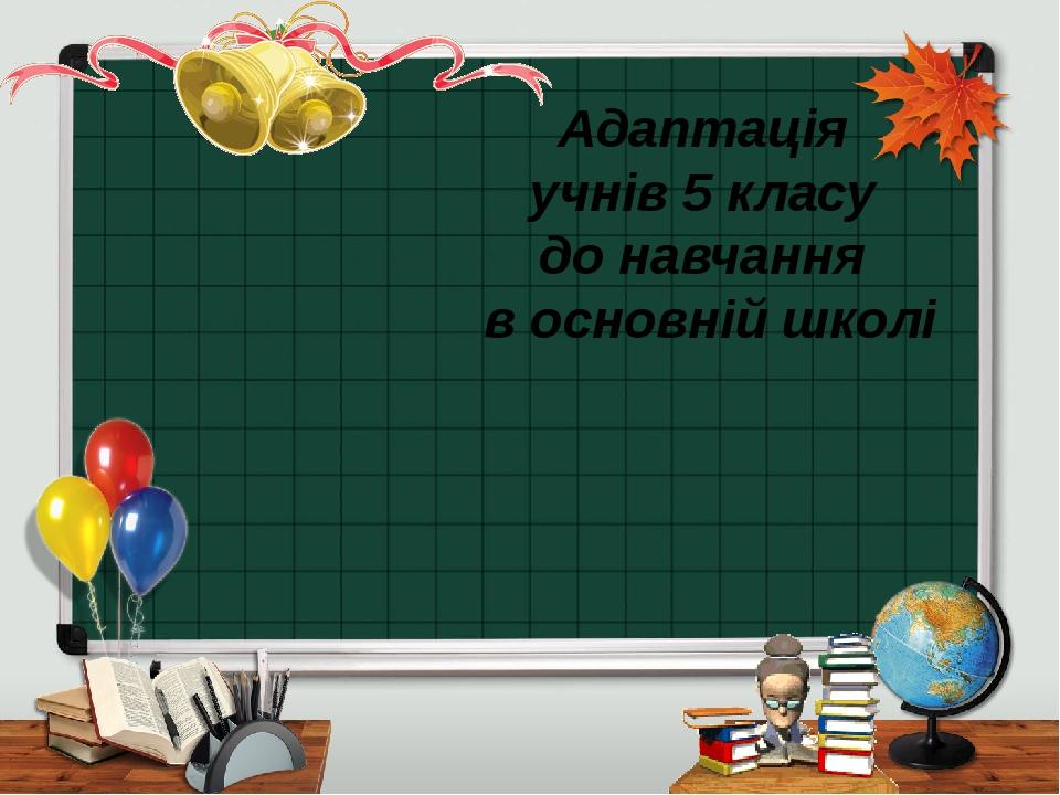 Адаптація учнів 5 класу до навчання в основній школі ProPowerPoint.Ru