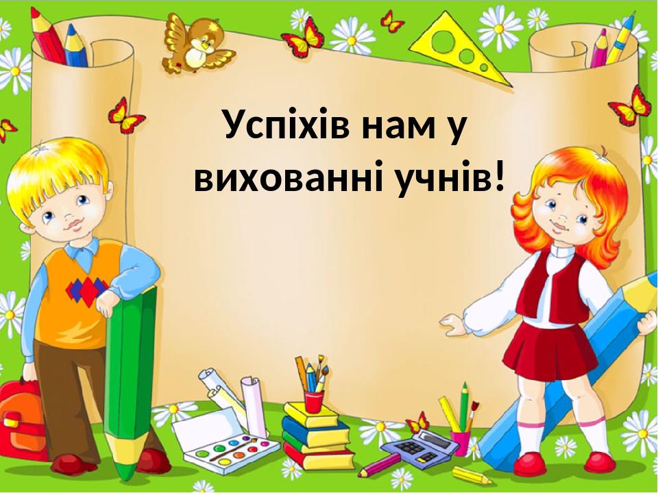 Успіхів нам у вихованні учнів! ProPowerPoint.Ru