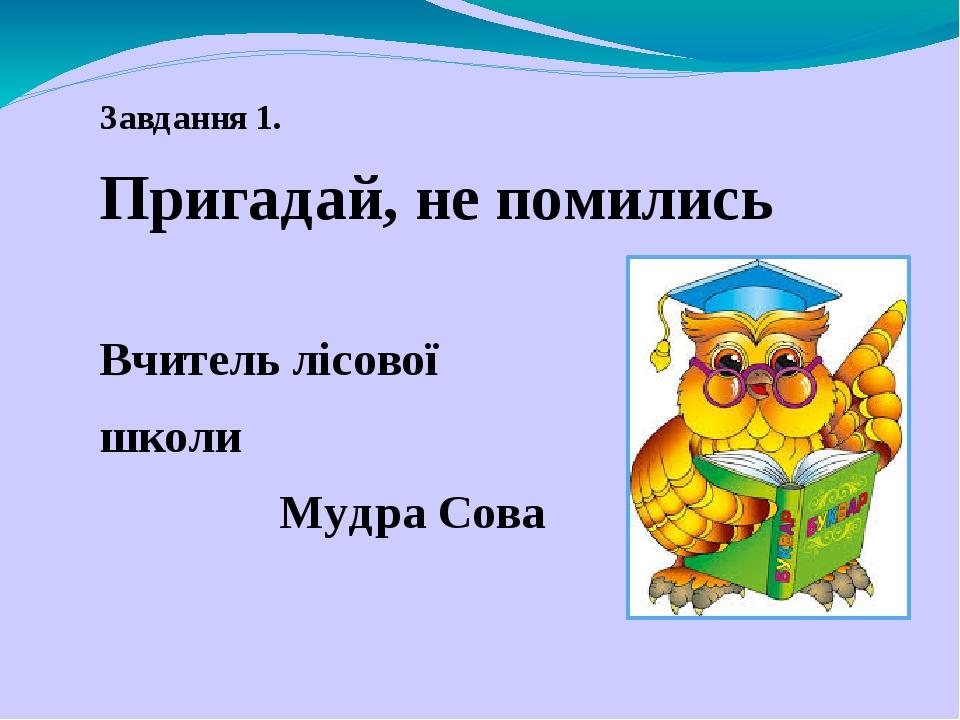 Завдання 1. Пригадай, не помились Вчитель лісової школи Мудра Сова
