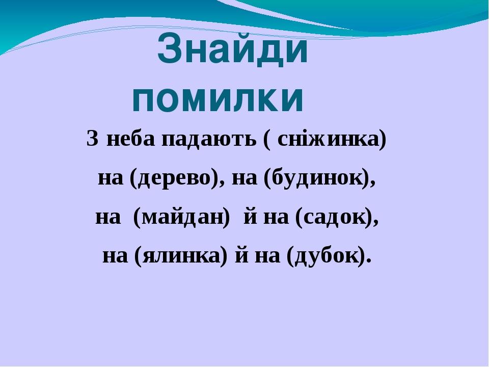 Знайди помилки З неба падають ( сніжинка) на (дерево), на (будинок), на (майдан) й на (садок), на (ялинка) й на (дубок).