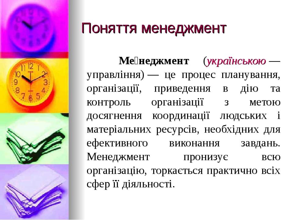 Поняття менеджмент Ме́неджмент (українською— управління)— це процес планування, організації, приведення в дію та контроль організації з метою дос...