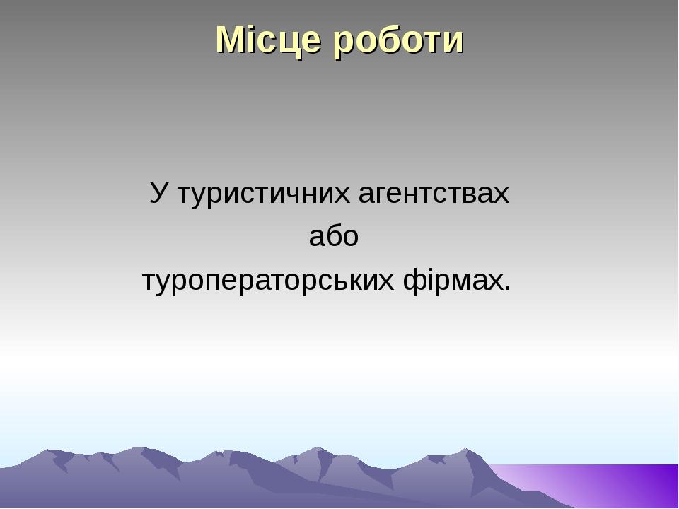 Місце роботи У туристичних агентствах або туроператорських фірмах.