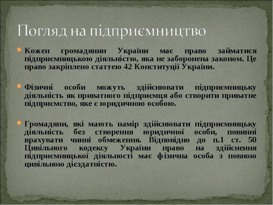 Кожен громадянин України має право займатися підприємницькою діяльністю, яка не заборонена законом. Це право закріплено статтею 42 Конституції Укра...