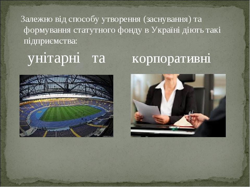 Залежно від способу утворення (заснування) та формування статутного фонду в Україні діють такі підприємства: унітарні та корпоративні