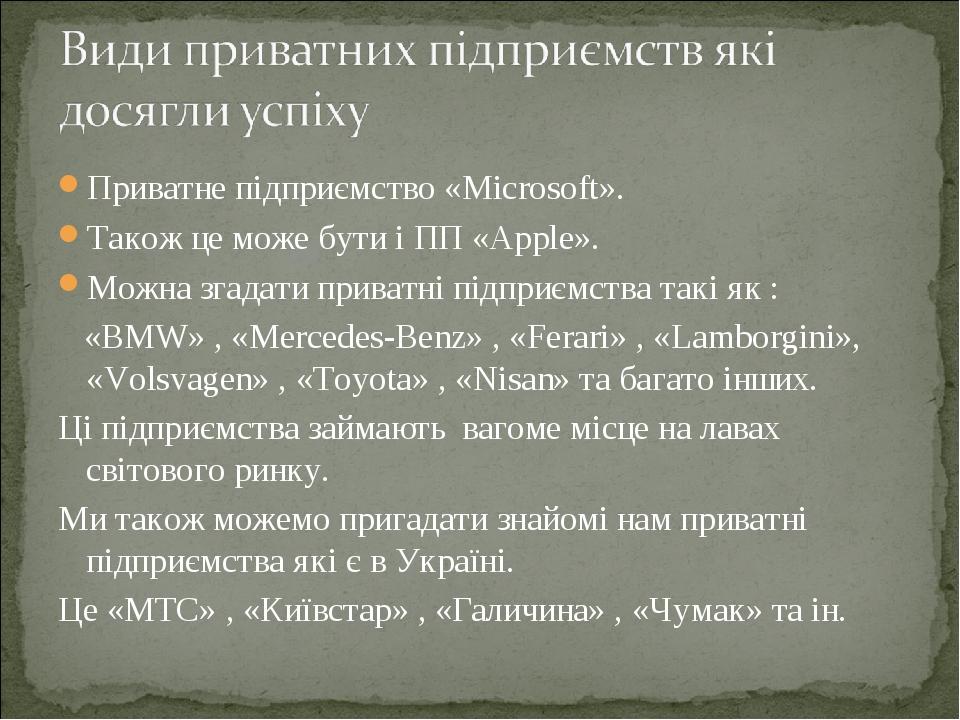 Приватне підприємство «Microsoft». Також це може бути і ПП «Apple». Можна згадати приватні підприємства такі як : «BMW» , «Mercedes-Benz» , «Ferari...