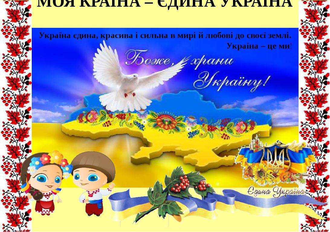 МОЯ КРАЇНА – ЄДИНА УКРАЇНА Україна єдина, красива і сильна в мирі й любові до своєї землі. Україна – це ми!