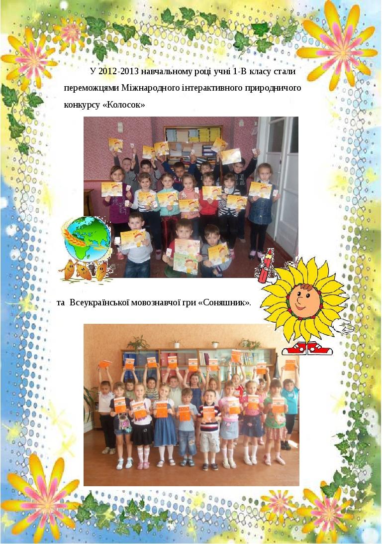 У 2012-2013 навчальному році учні 1-В класу стали переможцями Міжнародного інтерактивного природничого конкурсу «Колосок» та Всеукраїнської мовозна...