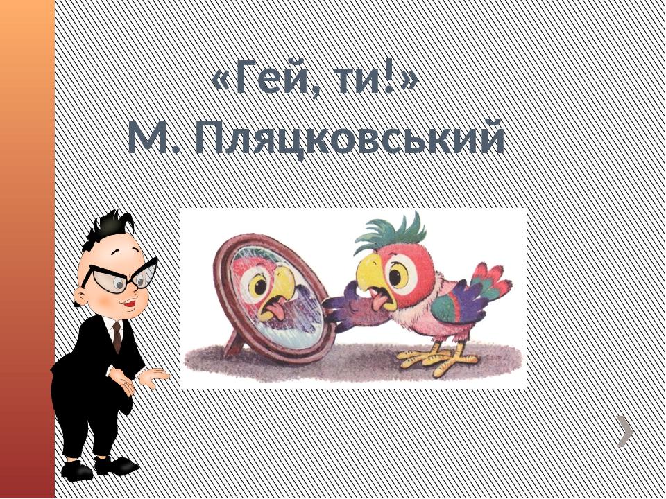 «Гей, ти!» М. Пляцковський