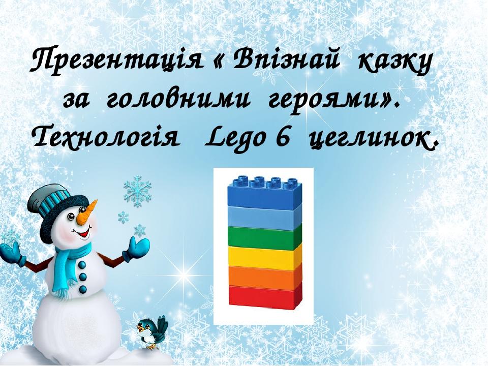 Презентація « Впізнай казку за головними героями». Технологія Lego 6 цеглинок.