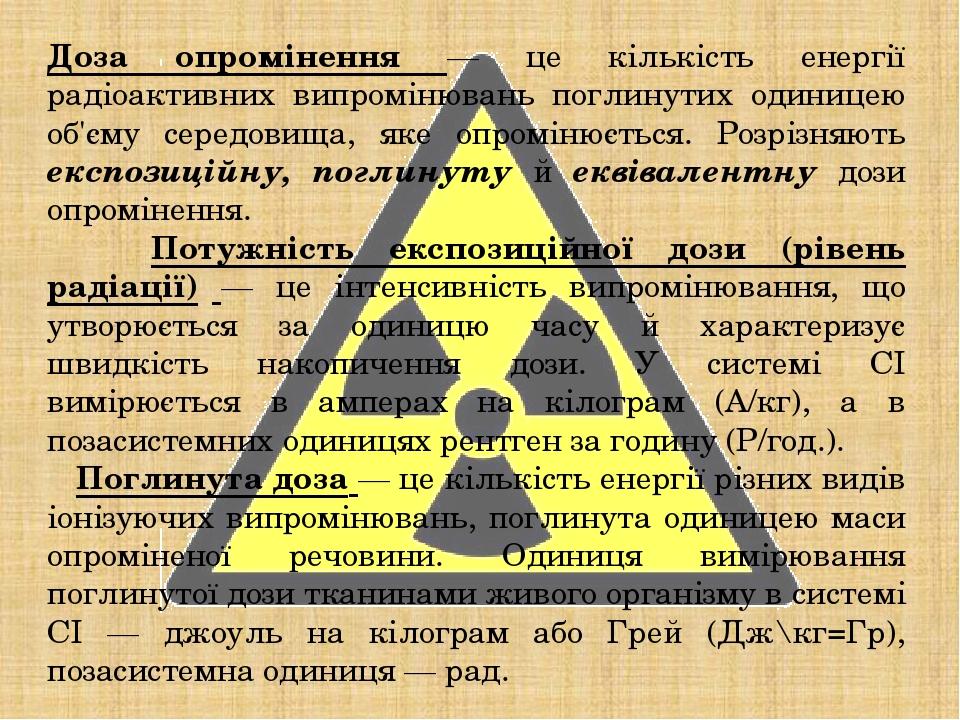 Доза опромінення — це кількість енергії радіоактивних випромінювань поглинутих одиницею об'єму середовища, яке опромінюється. Розрізняють експозиці...