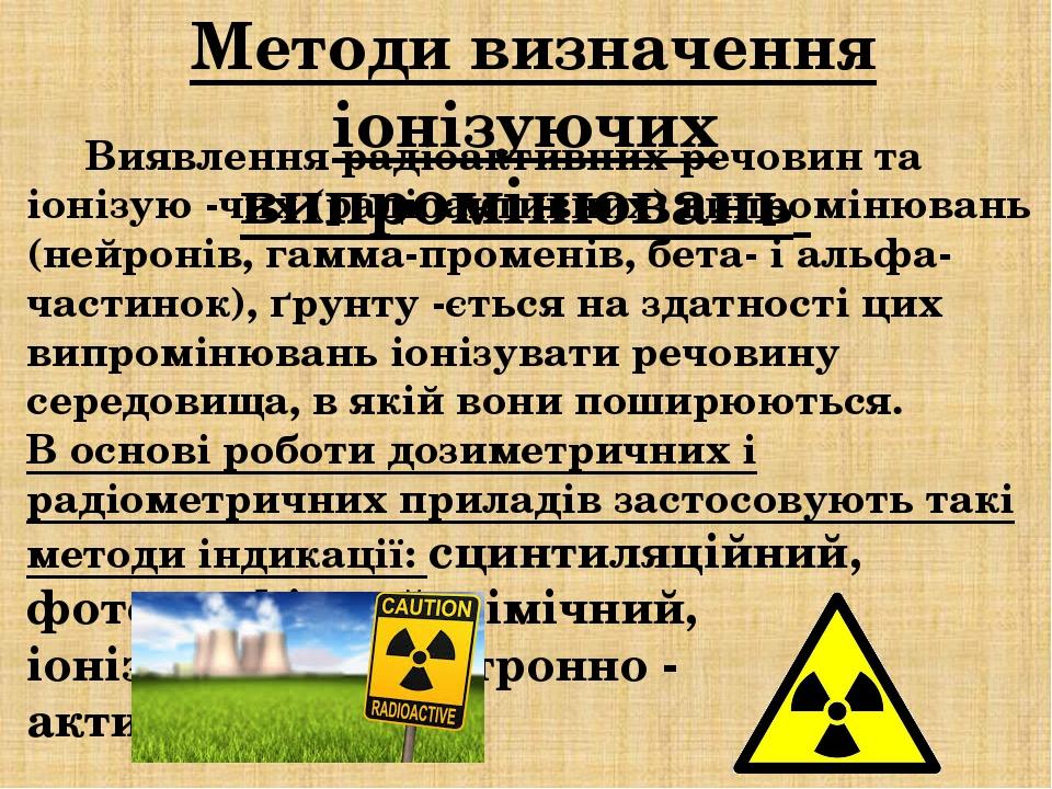 Методи визначення іонізуючих випромінювань Виявлення радіоактивних речовин та іонізую -чих (радіоактивних) випромінювань (нейронів, гамма-променів,...