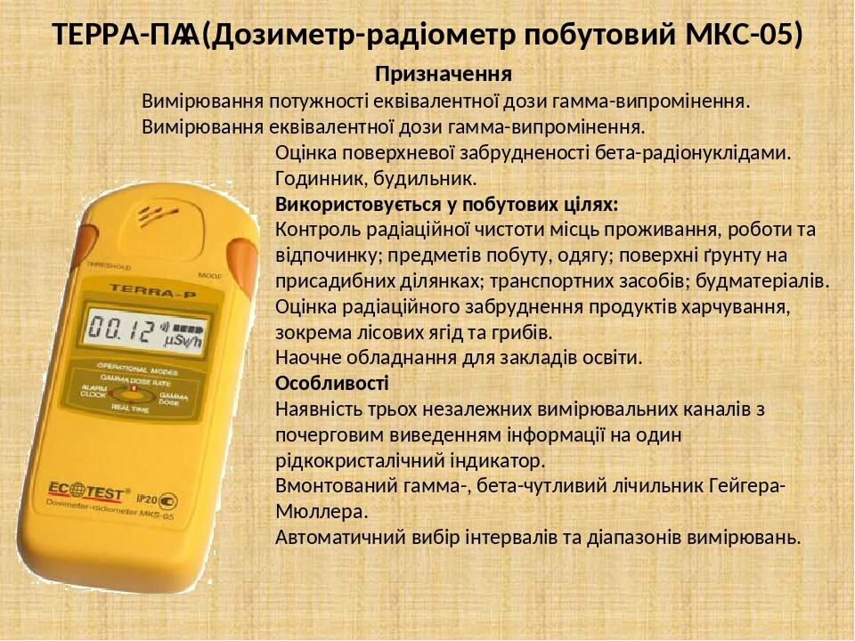 ТЕРРА-П (Дозиметр-радіометр побутовий МКС-05) Призначення Вимірювання потужності еквівалентної дози гамма-випромінення. Вимірювання еквівалентної...
