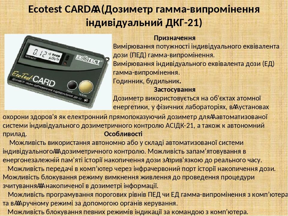 Ecotest CARD (Дозиметр гамма-випромiнення iндивiдуальний ДКГ-21) Призначення Вимірювання потужності індивідуального еквівалента дози (ПЕД) гамма-...