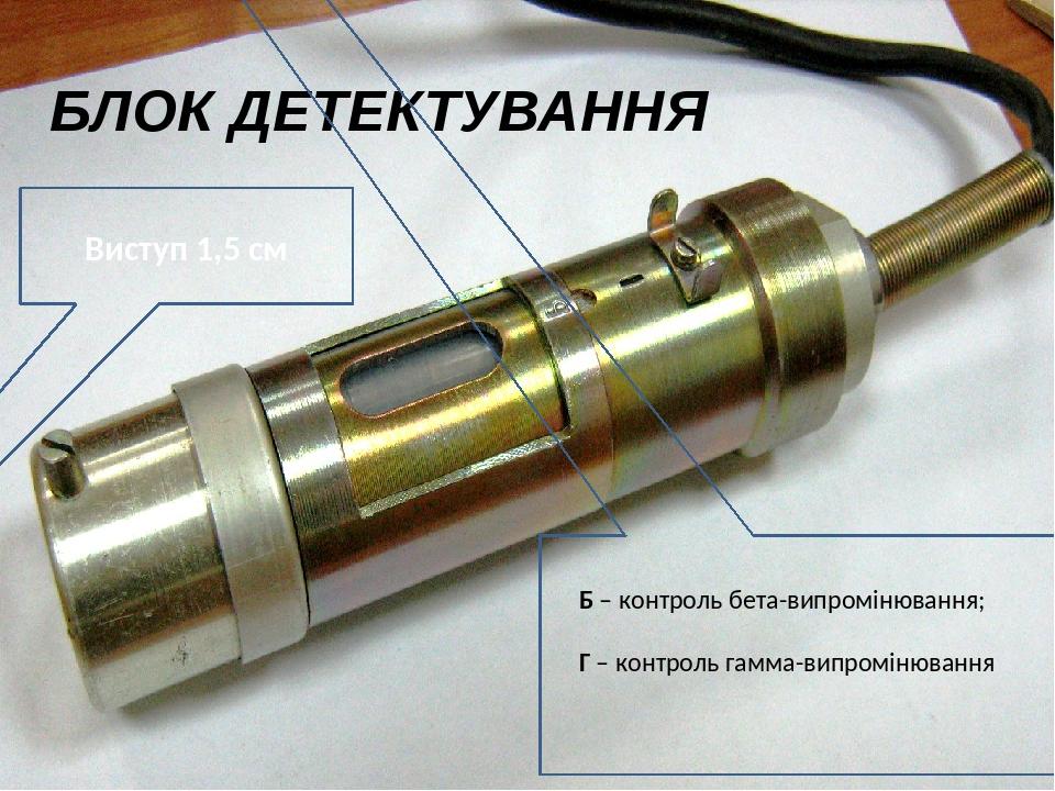 БЛОК ДЕТЕКТУВАННЯ Виступ 1,5 см Б – контроль бета-випромінювання; Г – контроль гамма-випромінювання