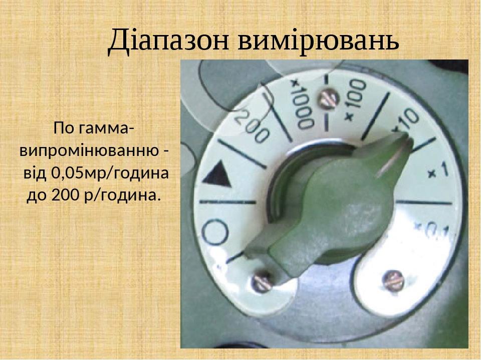 Діапазон вимірювань По гамма-випромінюванню - від 0,05мр/година до 200 р/година.