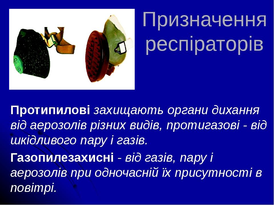 Призначення респіраторів Протипилові захищають органи дихання від аерозолів різних видів, протигазові - від шкідливого пару і газів. Газопилезахисн...