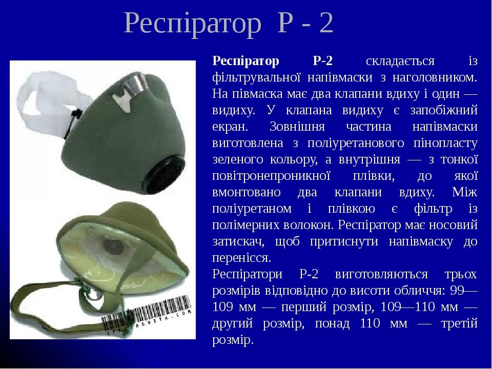 Респіратор Р - 2 Респіратор Р-2 складається із фільтрувальної напівмаски з наголовником. На півмаска має два клапани вдиху і один — видиху. У клапа...