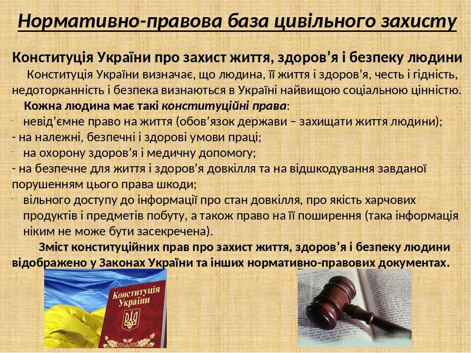 Нормативно-правова база цивільного захисту Конституція України про захист життя, здоров'я і безпеку людини Конституція України визначає, що людина,...
