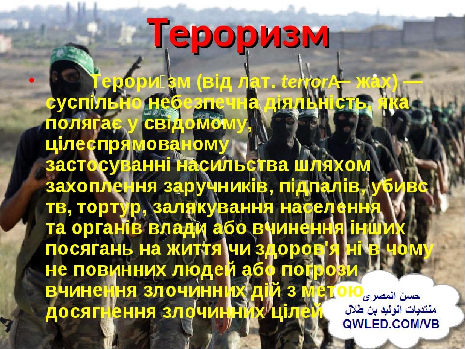 Тероризм Терори́зм(відлат.terror— жах)— суспільно небезпечна діяльність, яка полягає у свідомому, цілеспрямованому застосуваннінасильствашля...