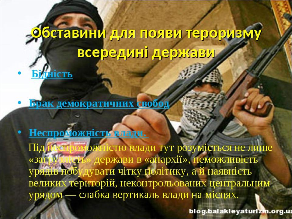 Обставини для появи тероризму всередині держави Бідність Брак демократичних свобод Неспроможність влади. Під неспроможністю влади тут розуміється ...