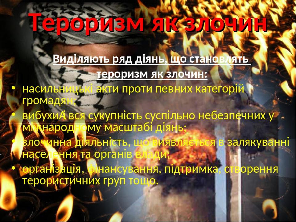 Тероризм як злочин Виділяють ряд діянь, що становлять тероризм як злочин: насильницькі акти проти певних категорій громадян; вибухиі вся сукупніст...