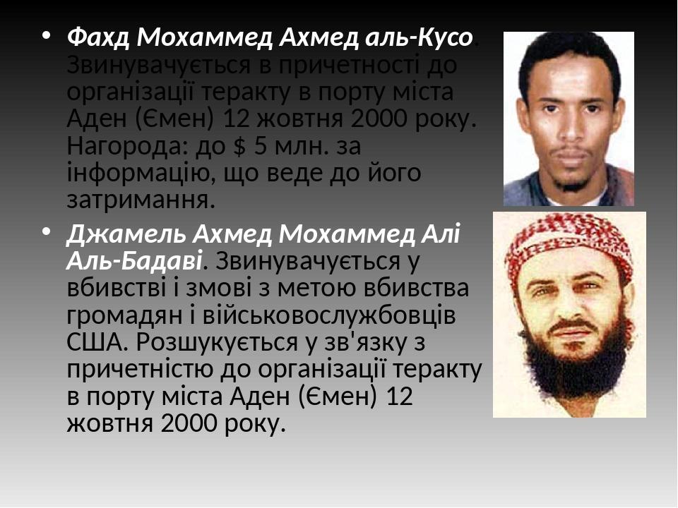 Фахд Мохаммед Ахмед аль-Кусо. Звинувачується в причетності до організації теракту в порту міста Аден (Ємен) 12 жовтня 2000 року. Нагорода: до $ 5 м...