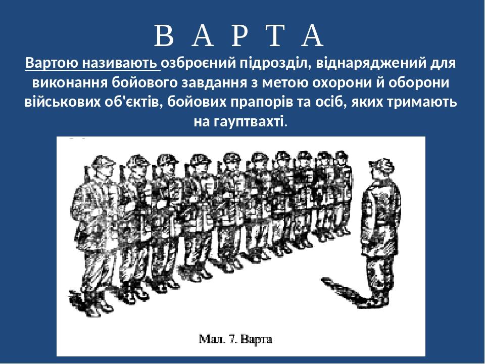 Вартою називають озброєний підрозділ, віднаряджений для виконання бойового завдання з метою охорони й оборони військових об'єктів, бойових прапорів...
