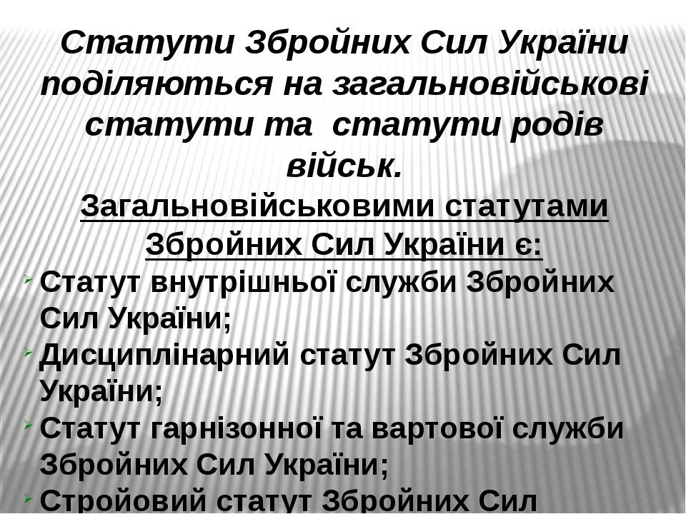 Статути Збройних Сил України поділяються на загальновійськові статути та статути родів військ. Загальновійськовими статутами Збройних Сил України є...