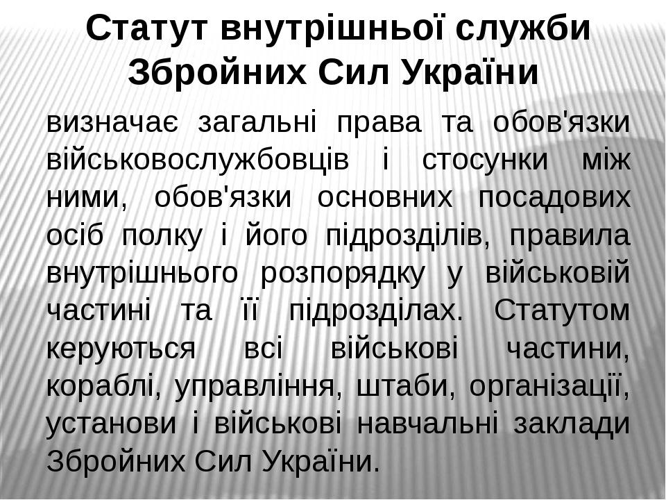 Статут внутрішньої служби Збройних Сил України визначає загальні права та обов'язки військовослужбовців і стосунки між ними, обов'язки основних пос...