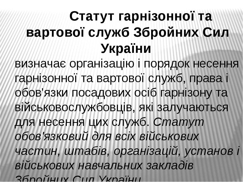 Статут гарнізонної та вартової служб Збройних Сил України визначає організацію і порядок несення гарнізонної та вартової служб, права і обов'язки п...