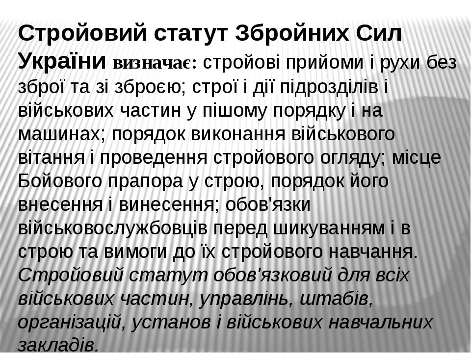 Стройовий статут Збройних Сил України визначає: стройові прийоми і рухи без зброї та зі зброєю; строї і дії підрозділів і військових частин у пішом...