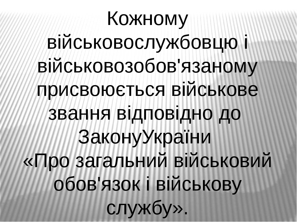 Кожному військовослужбовцю і військовозобов'язаному присвоюється військове звання відповідно до ЗаконуУкраїни «Про загальний військовий обов'язок і...