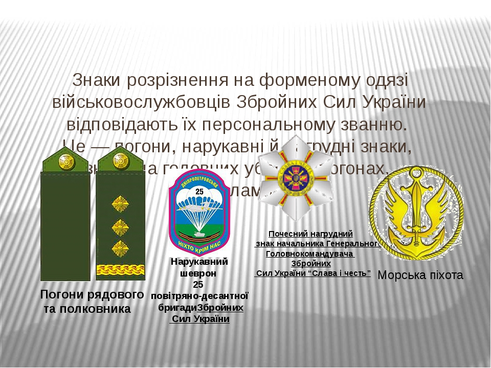 Знаки розрізнення на форменому одязі військовослужбовців Збройних Сил України відповідають їх персональному званню. Це — погони, нарукавні й нагруд...