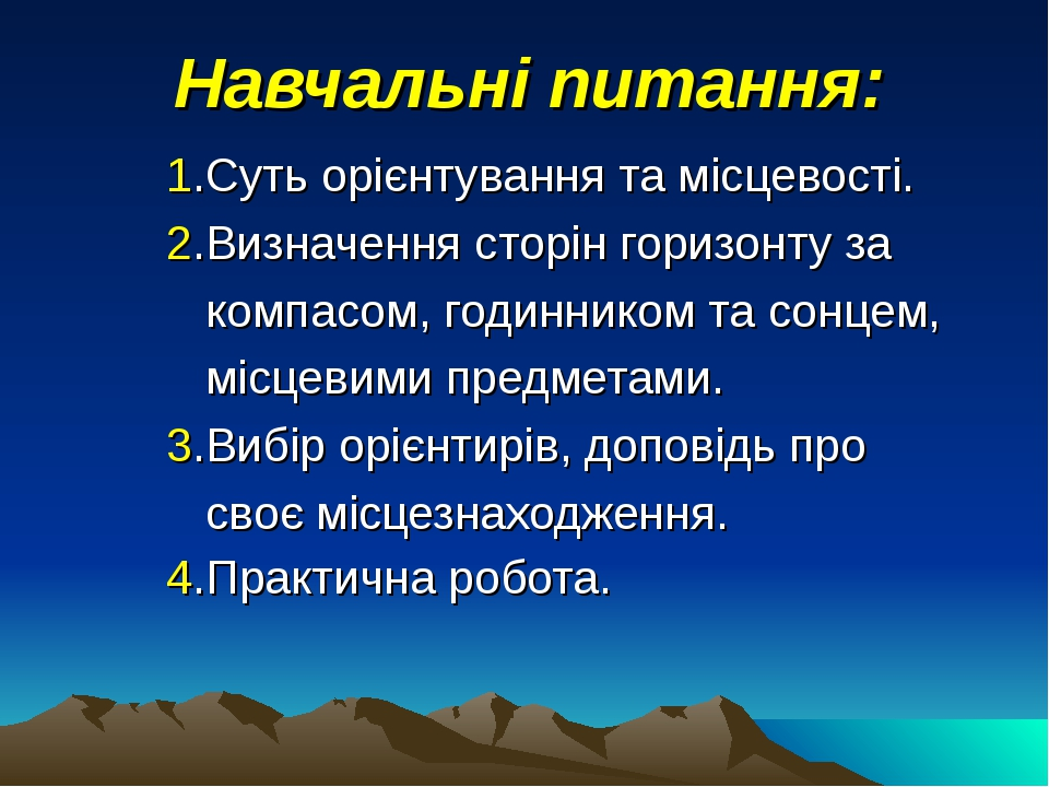Навчальні питання: 1.Суть орієнтування та місцевості. 2.Визначення сторін горизонту за компасом, годинником та сонцем, місцевими предметами. 3.Вибі...