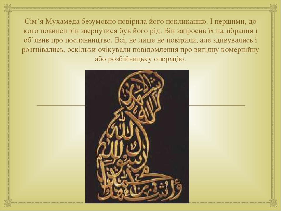 Сім'я Мухамеда безумовно повірила його покликанню. І першими, до кого повинен він звернутися був його рід. Він запросив їх на зібрання і об'явив пр...