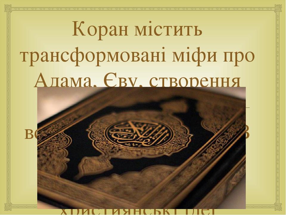 Коран містить трансформовані міфи про Адама, Єву, створення світу та людини, про всесвітній потоп тощо. В ньому знайшли відображення іудео-християн...