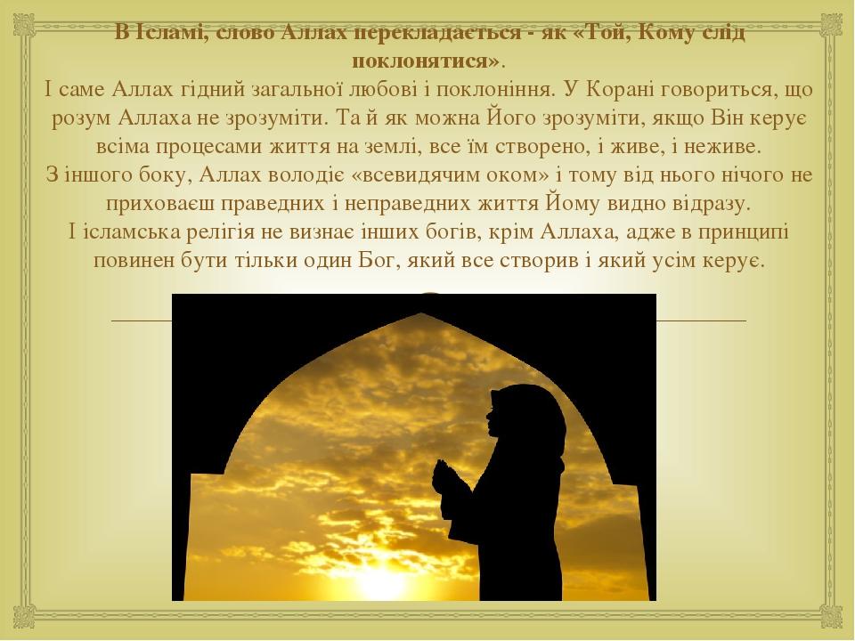 В Ісламі, слово Аллах перекладається - як «Той, Кому слід поклонятися». І саме Аллах гідний загальної любові і поклоніння. У Корані говориться, що ...