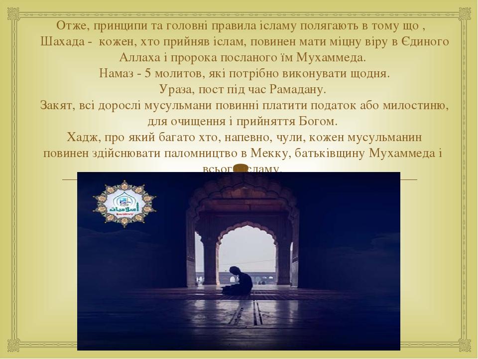 Отже, принципи та головні правила ісламу полягають в тому що , Шахада - кожен, хто прийняв іслам, повинен мати міцну віру в Єдиного Аллаха і проро...