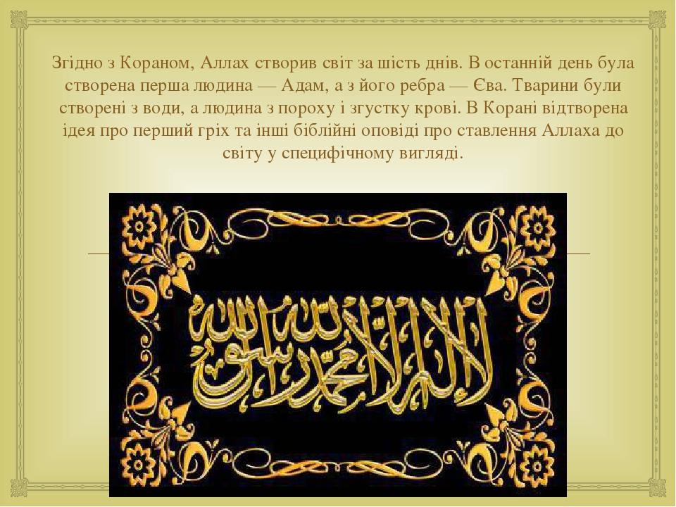 Згідно з Кораном, Аллах створив світ за шість днів. В останній день була створена перша людина — Адам, а з його ребра — Єва. Тварини були створені ...