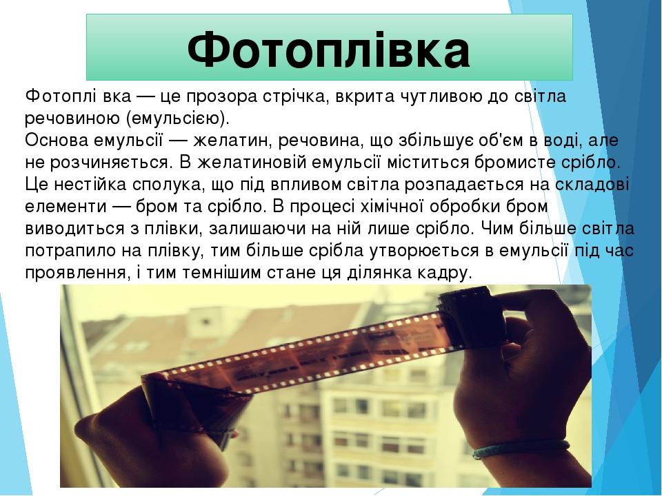 Фотоплівка Фотоплі́вка — це прозора стрічка, вкрита чутливою до світла речовиною (емульсією). Основа емульсії — желатин, речовина, що збільшує об'є...