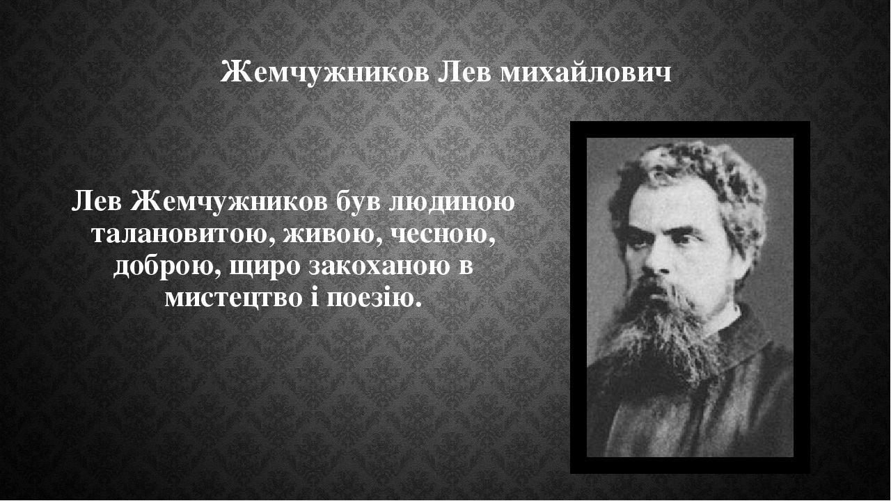 Жемчужников Лев михайлович Лев Жемчужников був людиною талановитою, живою, чесною, доброю, щиро закоханою в мистецтво і поезію.