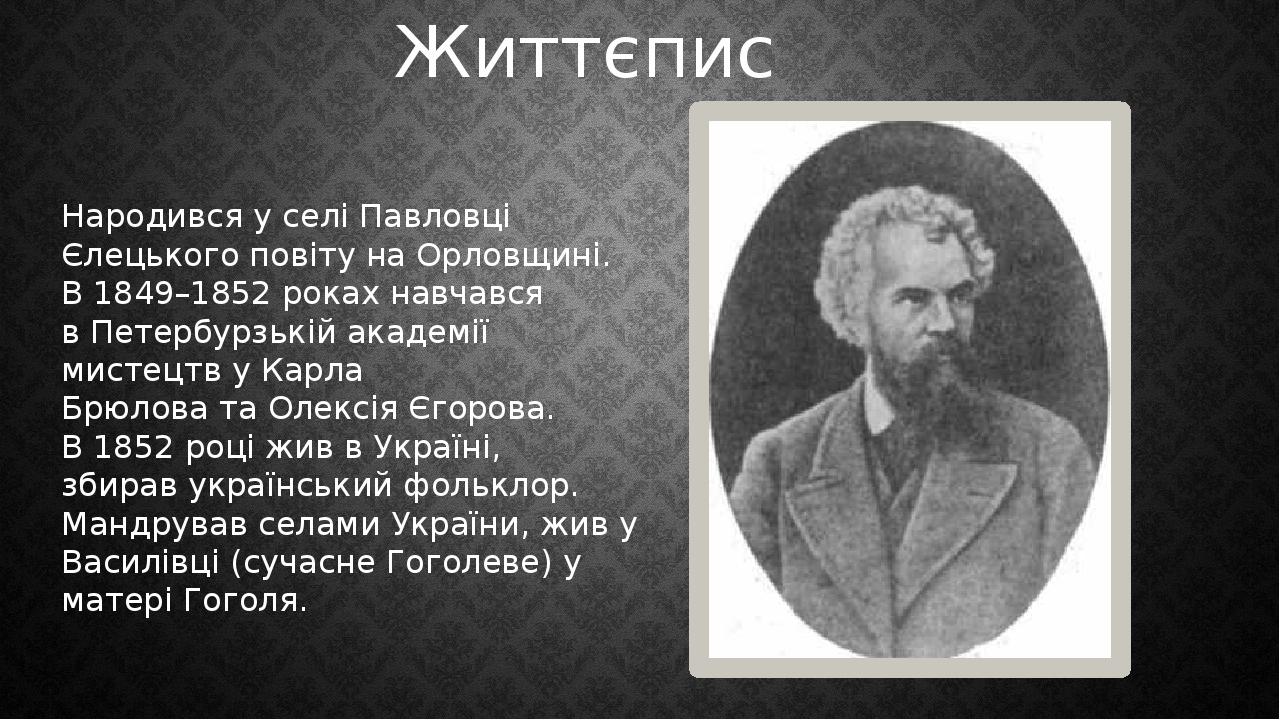 Народився у селі Павловці Єлецького повіту на Орловщині. В1849–1852роках навчався вПетербурзькій академії мистецтвуКарла БрюловатаОлексія Єг...