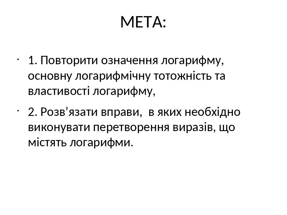 МЕТА: 1. Повторити означення логарифму, основну логарифмічну тотожність та властивості логарифму, 2. Розв'язати вправи, в яких необхідно виконувати...