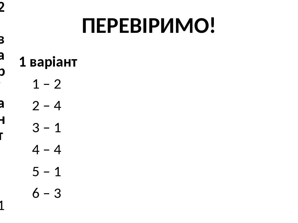 ПЕРЕВІРИМО! 1 варіант 1 – 2 2 – 4 3 – 1 4 – 4 5 – 1 6 – 3 2 варіант 1 – 4 2 – 1 3 – 3 4 – 3 5 – 4 6 – 2