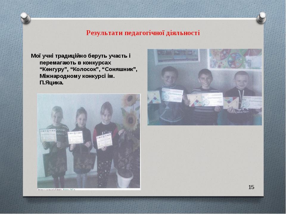 """Результати педагогічної діяльності Мої учні традиційно беруть участь і перемагають в конкурсах """"Кенгуру"""", """"Колосок"""", """"Соняшник"""", Міжнародному конку..."""