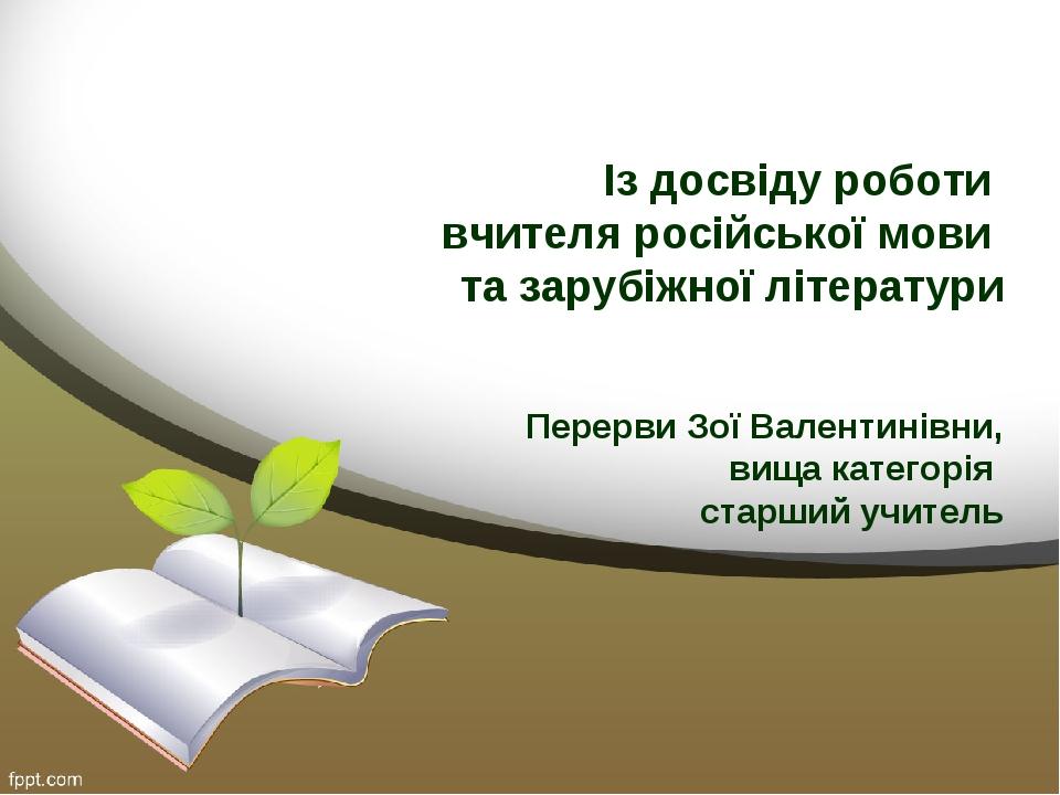 Із досвіду роботи вчителя російської мови та зарубіжної літератури Перерви Зої Валентинівни, вища категорія старший учитель
