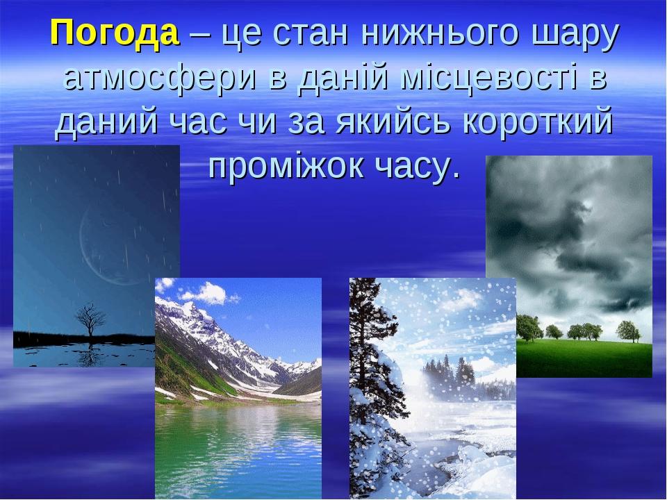 Погода – це стан нижнього шару атмосфери в даній місцевості в даний час чи за якийсь короткий проміжок часу.