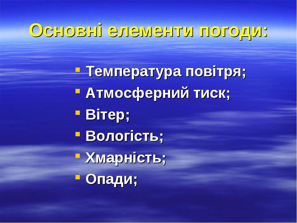 Основні елементи погоди: Температура повітря; Атмосферний тиск; Вітер; Вологість; Хмарність; Опади;